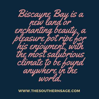 beauty of biscayne. Biscayne Bay is a new land or enchanting beauty, a pleasure pot ripe for his enjoyment, with the most salubrious climate to be found anywhere in the world.