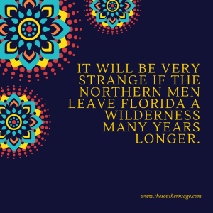 encouragement. It will be very strange if the northern men leave Florida a wilderness many years longer.