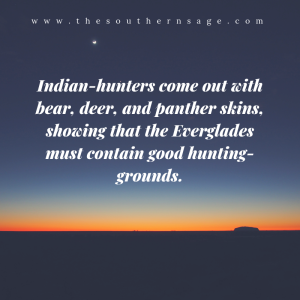 early expedition. Indian-hunters come out with bear, deer, and panther skins, showing that the Everglades must contain good hunting-grounds.